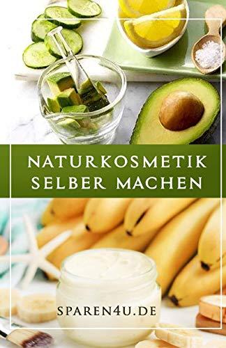 Naturkosmetik Rezepte: Über 50 einfache Naturkosmetik Rezepte ohne Chemie