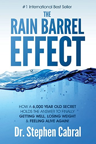 The Rain Barrel Effect: How a 6,000 Year Old Answer Holds the Secret to Finally Getting Well, Losing Weight & Feeling Alive Again! por Stephen Cabral