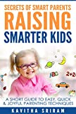 Secrets of Smart Parents Raising Smarter Kids: A Short Guide to Easy, Quick & Joyful Parenting Techniques