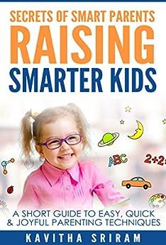 Secrets of Smart Parents Raising Smarter Kids: A Short Guide to Easy, Quick & Joyful Parenting Techniques by [Sriram, Kavitha]