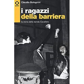 I Ragazzi Della Barriera. La Storia Della Banda Cavallero