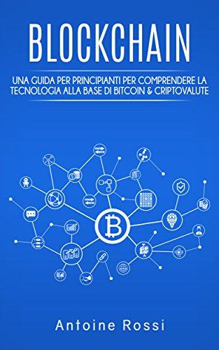 Blockchain UNA GUIDA PER PRINCIPIANTI PER COMPRENDERE LA TECNOLOGIA ALLA BASE DI BITCOIN & CRIPTOVALUTE