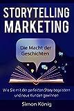 Storytelling Marketing: Die Macht der Geschichten: Wie Sie mit der perfekten Story begeistern und neue Kunden gewinnen; inkl. Praxisbeispielen, Tools, Worksheets und Checklisten - Simon König