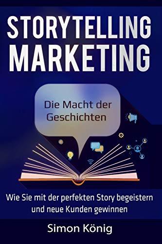 Storytelling Marketing: Die Macht der Geschichten: Wie Sie mit der perfekten Story begeistern und neue Kunden gewinnen; inkl. Praxisbeispielen, Tools, Worksheets und Checklisten (König-tools)