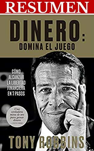 RESUMEN - DINERO: DOMINA EL JUEGO (Tony Robbins): 7 pasos simples hacia la libertad financiera (TOP 10 LIBROS SOBRE FINANZAS E INVERSIONES) por Resumiendo Libros