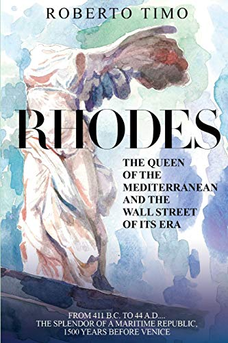 RHODES. The Queen of the Mediterranean and the Wall Street of its Era: 411 B.C. - 44 A.D.: the splendor of  a Maritime Republic, 1500 years before Venice