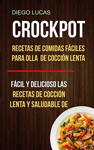 Crockpot: Recetas de Comidas fáciles para Olla de cocción lenta (Fácil Y Delicioso Las Recetas De Cocción Lenta Y Saludable De) por Diego Lucas