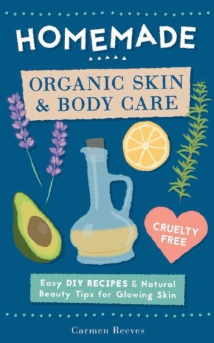Homemade Organic Skin & Body Care: Easy DIY Recipes and Natural Beauty Tips for Glowing Skin (Body Butters, Essential Oils, Natural Makeup, Masks, Lotions, Body Scrubs & More - 100{c1d31c1f55e0f1f5f9267e10c4ef1fef75eceaf75d14eab14ddf8b9e5063964e} Cruelty Free)