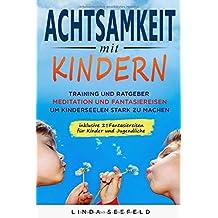Achtsamkeit mit Kindern: Training und Ratgeber, Meditation und Fantasiereisen, um Kinderseelen stark zu machen