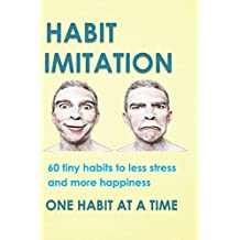 Habit Imitation: 60 tiny habits to less stress, more happiness and productive work (English Edition)