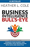 Business Intelligence Bull's-eye: The Executive's Guide: Conquer Your Market and Transform Your Organization with Data and Analytics