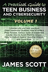 A Practical Guide to Teen Business and Cybersecurity - Volume 1: Cybersecurity and best practices, Great Leadership Qualities, How to Write a Press ... Against Zero-Day Attacks, and much more. by James Scott (2016-01-06)