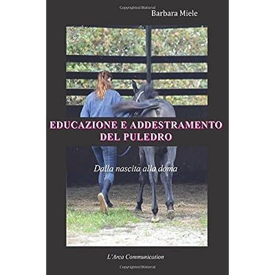Educazione E Addestramento Del Puledro: Dalla Nascita Alla Doma