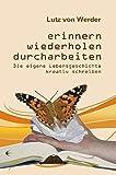 Erinnern, Wiederholen, Durcharbeiten: Die eigene Lebensgeschichte kreativ schreiben - Lutz von Werder