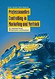 Professionelles Controlling in Marketing und Vertrieb: Ein integrierter Ansatz Mit