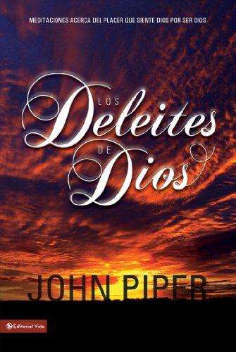 Los deleites  de Dios: Meditaciones acerca del placer que siente Dios por ser Dios por John Piper