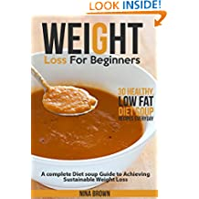 Weight Loss For Beginners: A complete Diet soup Guide to Achieving Sustainable Weight Loss  Plus 30 Healthy, Low Fat Diet Soup Recipes Everyday