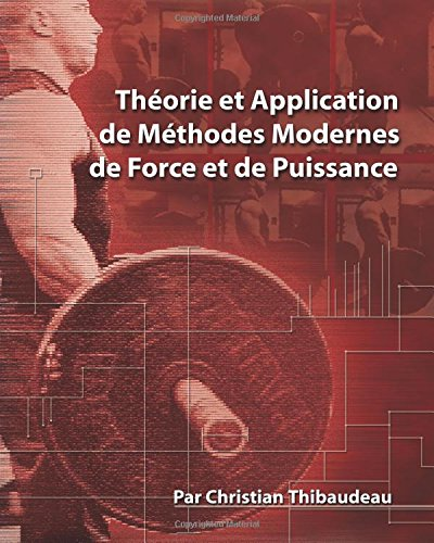 Theorie et Application de Methodes Modernes de Force et de Puissance: Methodes modernes pour developper une super-force par Christian Thibaudeau