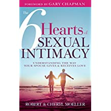 The Six Hearts of Sexual Intimacy: Understanding the Way Your Spouse Gives and Receives Love
