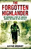The Forgotten Highlander: My Incredible Story of Survival During the War in the Far East by Alistair Urquhart (2010-03-04)