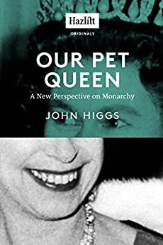 Our Pet Queen: A New Perspective on Monarchy by [Higgs, John]
