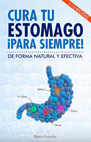 Cura tu estómago para siempre: De forma natural y efectiva. Incluye 15 recetas. por Rubén González