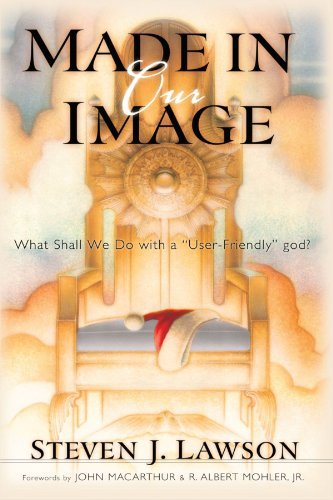 Made in Our Image: The Fallacy of the User-Friendly God by Steven J. Lawson (2000-05-10)
