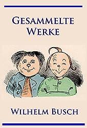 Wilhelm Busch - Gesammelte Werke: Max und Moritz, Hans Huckebein, Die fromme Helene, Plisch und Plum u. v. m. (German Edition)