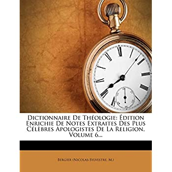Dictionnaire de Theologie: Edition Enrichie de Notes Extraites Des Plus Celebres Apologistes de La Religion, Volume 6...