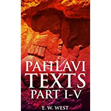 PAHLAVI TEXTS PART I-V (Annotated Zoroastrianism beliefs): Key medieval Zoroastrian texts of traditional history, fragments, creation, ritual purity, and ... (Sacred Books of the East) (English Edition)