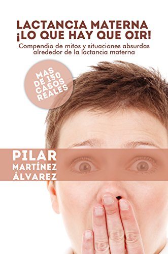 Lactancia Materna ¡Lo que hay que oir!: Compendio de mitos y situaciones absurdas alrededor de la lactancia materna. Más de 150 casos reales por Pilar Martínez Álvarez