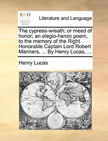 The cypress-wreath; or meed of honor; an elegio-heroic poem, to the memory of the Right Honorable Captain Lord Robert Manners, ... By Henry Lucas, ...