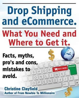 [(Drop shipping and ecommerce, what you need and where to get it. Drop shipping suppliers and products, payment processing, ecommerce software and set up an online store all covered.)] [By (author) Christine Clayfield] published on (December, 2013)