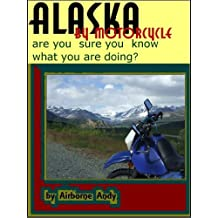 Alaska by Motorcycle - are you sure you know what you are doing? (Adventures of Airborne Andy Book 1) (English Edition)
