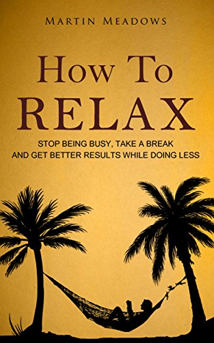How to Relax: Stop Being Busy, Take a Break and Get Better Results While Doing Less (English Edition)