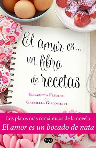 El Amor Es... Un Libro De Recetas: Los Platos Más Románticos De La Novela El Amor Es Un Bocado De Nata por Elisabetta Flumeri epub