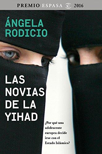 Las novias de la Yihad: Premio Espasa 2016. ¿Por qué una adolescente europea decide irse con el Estado Islámico? por Ángela Rodicio