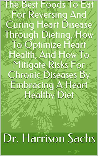 The Best Foods To Eat For Reversing And Curing Heart Disease Through Dieting, How To Optimize Heart Health, And How To Mitigate Risks For Chronic Diseases ... A Heart Healthy Diet (English Edition)