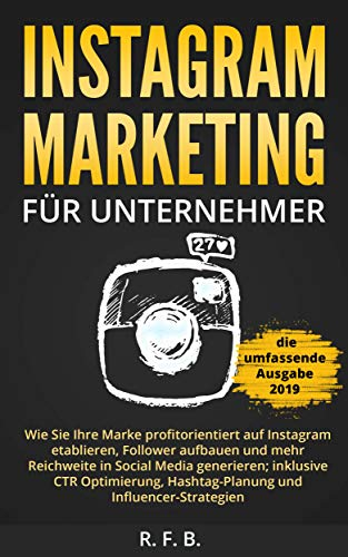 Instagram Marketing für Unternehmer: Wie Sie Ihre Marke profitorientiert auf Instagram etablieren, Follower aufbauen, Reichweite in Social Media generieren; inklusive CTR Optimierung, Hashtag-Planung Mobile Schritt