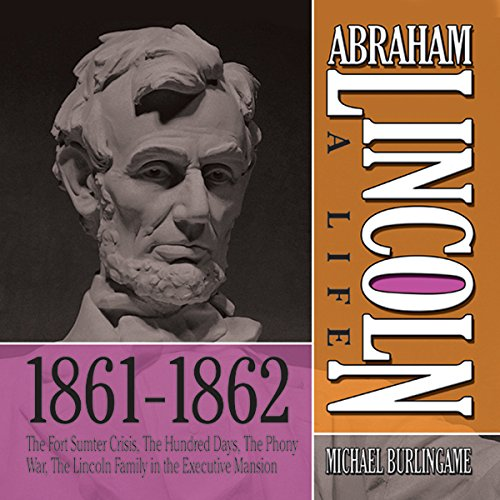 Abraham Lincoln: A Life 1861-1862: The Fort Sumter Crisis, The Hundred Days, The Phony War, The Lincoln Family in the Executive Mansion