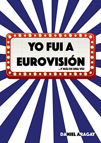 Yo fui a Eurovisión: ...y más de una vez por Daniel Aragay Esteban