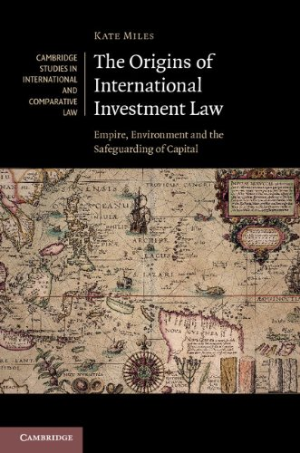 The Origins of International Investment Law: Empire, Environment and the Safeguarding of Capital (Cambridge Studies in International and Comparative Law)