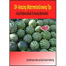50+ Amazing Watermelon Growing Tips: A Quick Reference Guide To Growing Watermelons (English Edition)