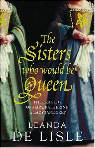 The Sisters Who Would Be Queen: The Tragedy of Mary, Katherine & Lady Jane Grey: The Tragedy of Mary, Katherine and Lady Jane Grey by Leanda de Lisle (19-Jan-2009) Hardcover