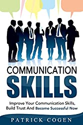 Communication: Communication Skills - Improve Your Communication Skills, Build Trust And Become Successful Now (Communication Skills In Relationships, ... Social Skills, Leadership) (English Edition)