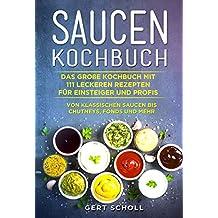 Saucen Kochbuch: Das große Kochbuch mit 111 leckeren Rezepten für Einsteiger und Profis. Von klassischen Saucen bis Chutneys, Fonds und mehr.