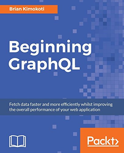 Beginning GraphQL: Fetch data faster and more efficiently whilst improving the overall performance of your web application (English Edition)
