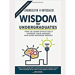 WISDOM FOR UNDERGRADUATES: HOW TO LEARN EFFECTIVELY, IMPROVE YOUR MEMORY AND EARN AWESOME GRADES (Activate Success Series, Band 1)