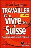 Travailler et vivre en Suisse : Guide pratique pour les résidents et frontaliers...