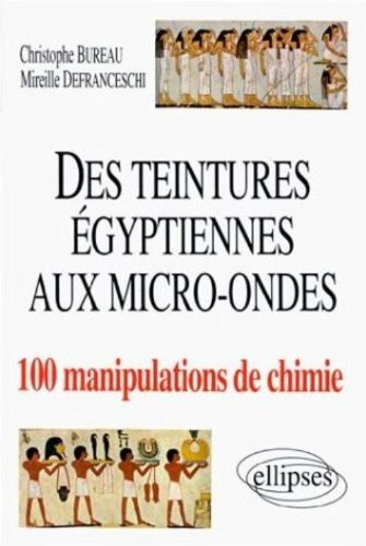Des teintures égyptiennes aux micro-ondes : 100 manipulations de chimie